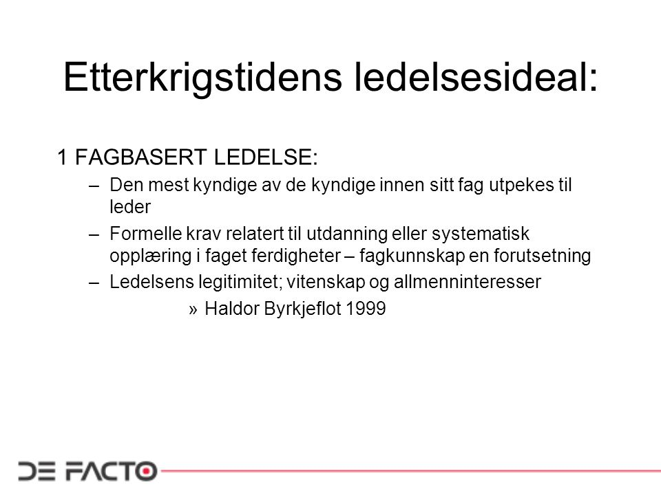 Etterkrigstidens ledelsesideal: 1 FAGBASERT LEDELSE: –Den mest kyndige av de kyndige innen sitt fag utpekes til leder –Formelle krav relatert til utda
