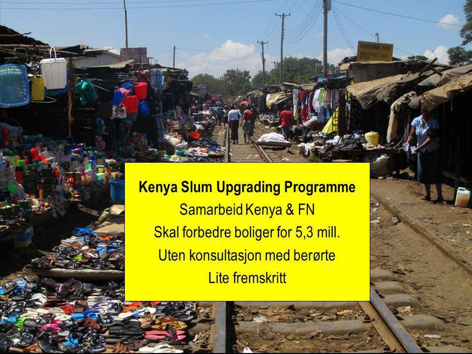 Kenya Slum Upgrading Programme Samarbeid Kenya & FN Skal forbedre boliger for 5,3 mill. Uten konsultasjon med berørte Lite fremskritt