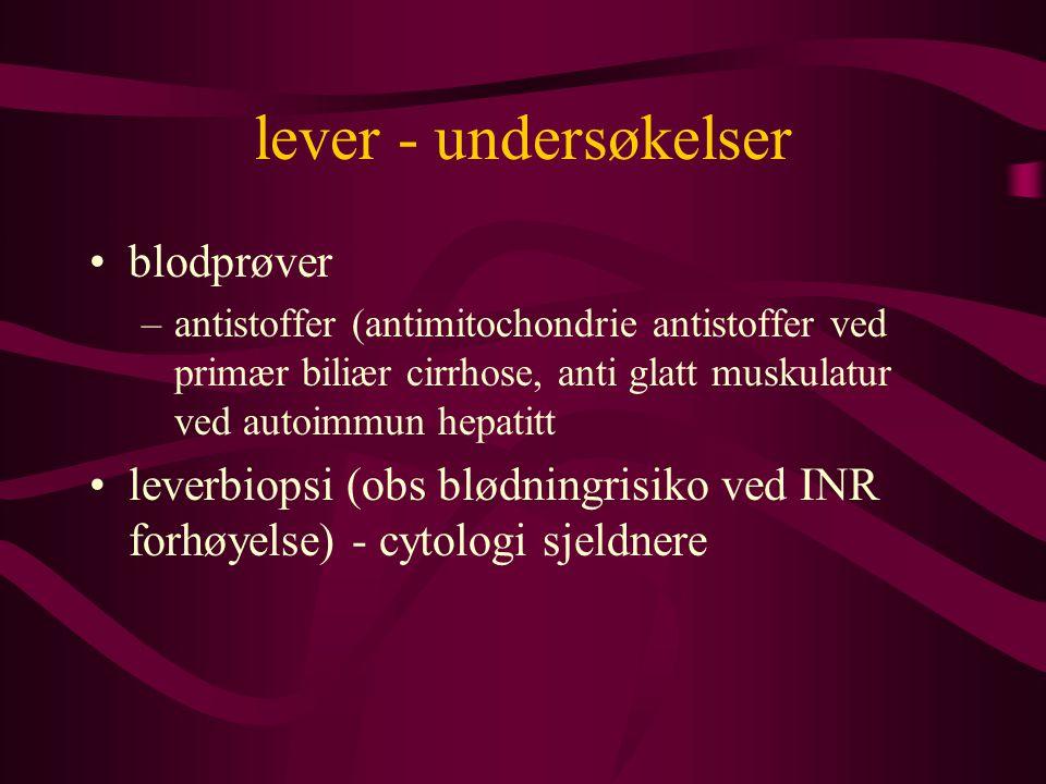 lever - undersøkelser blodprøver –antistoffer (antimitochondrie antistoffer ved primær biliær cirrhose, anti glatt muskulatur ved autoimmun hepatitt leverbiopsi (obs blødningrisiko ved INR forhøyelse) - cytologi sjeldnere