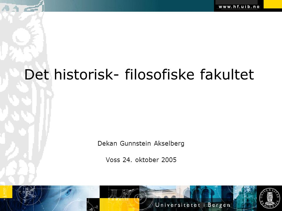 Det historisk- filosofiske fakultet Dekan Gunnstein Akselberg Voss 24. oktober 2005