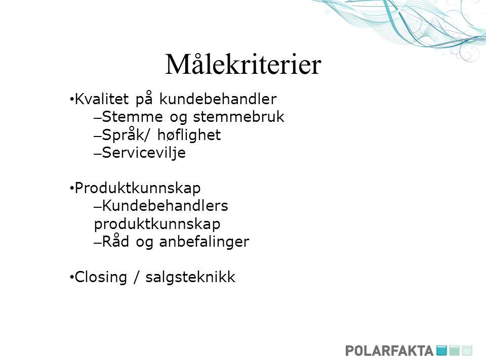Målekriterier Kvalitet på kundebehandler – Stemme og stemmebruk – Språk/ høflighet – Servicevilje Produktkunnskap – Kundebehandlers produktkunnskap – Råd og anbefalinger Closing / salgsteknikk