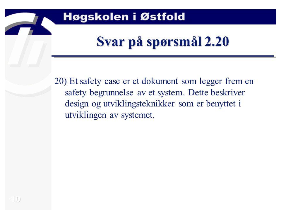 10 Svar på spørsmål 2.20 20) Et safety case er et dokument som legger frem en safety begrunnelse av et system.