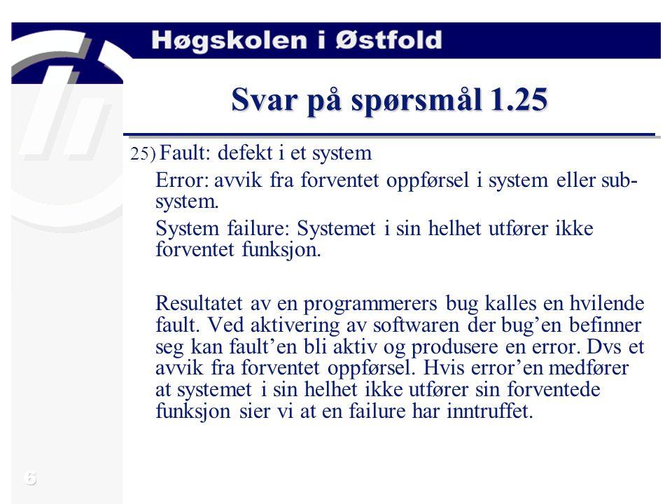 6 Svar på spørsmål 1.25 25) Fault: defekt i et system Error: avvik fra forventet oppførsel i system eller sub- system.