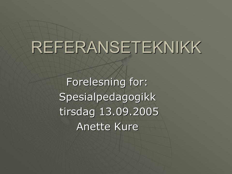 REFERANSETEKNIKK Forelesning for: Spesialpedagogikk tirsdag 13.09.2005 tirsdag 13.09.2005 Anette Kure
