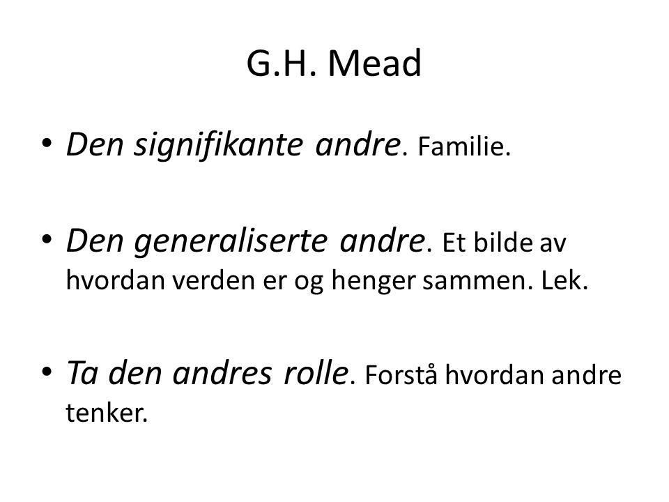 G.H. Mead Den signifikante andre. Familie. Den generaliserte andre. Et bilde av hvordan verden er og henger sammen. Lek. Ta den andres rolle. Forstå h
