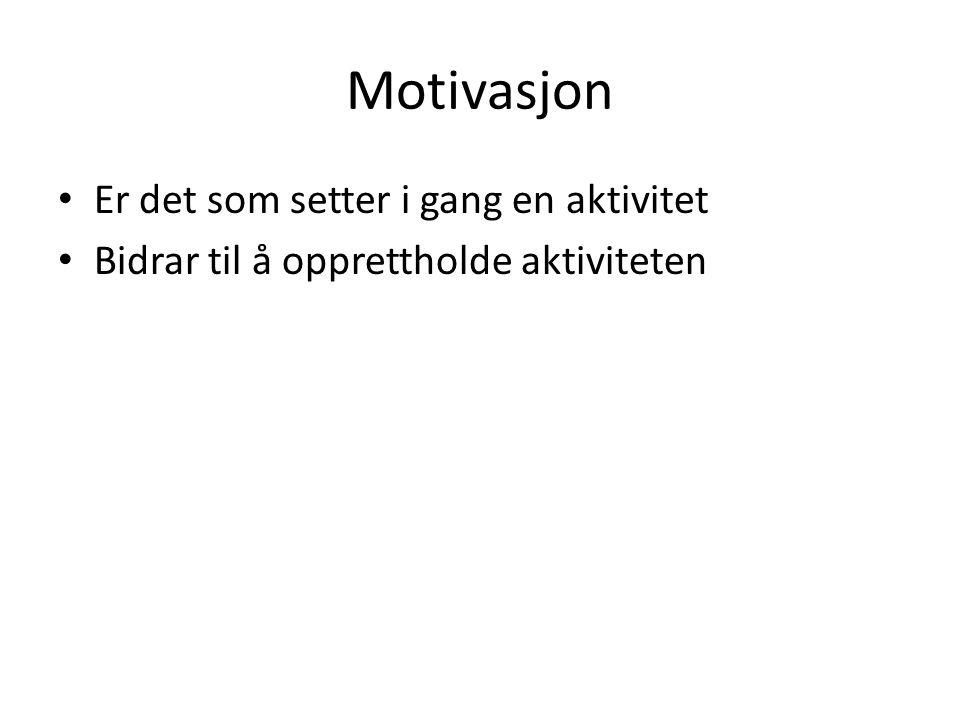 Motivasjon Er det som setter i gang en aktivitet Bidrar til å opprettholde aktiviteten
