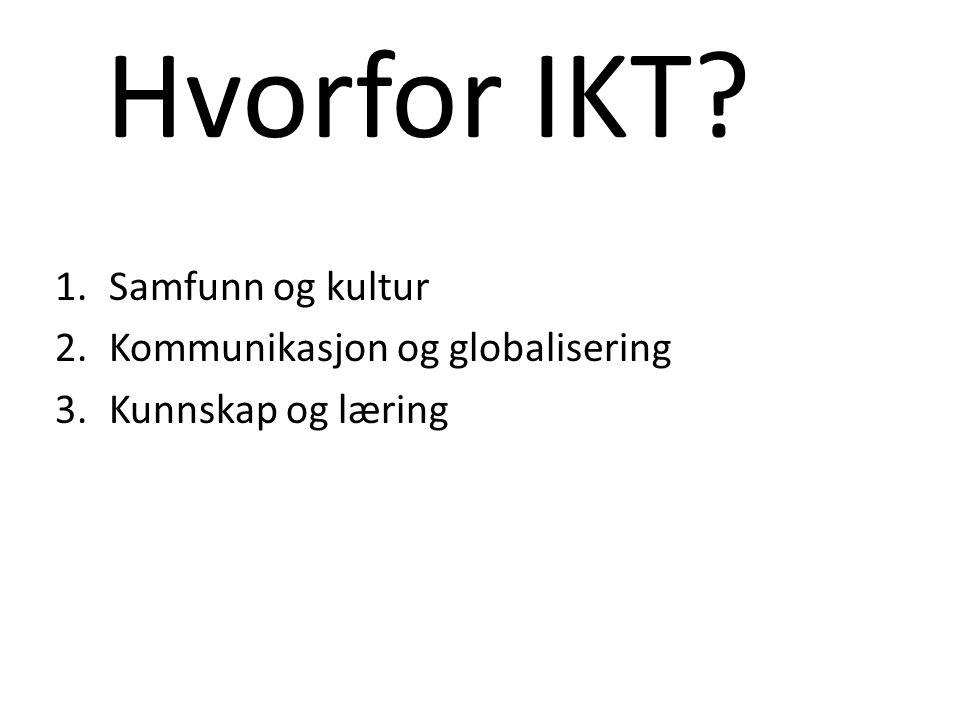 Hvorfor IKT 1.Samfunn og kultur 2.Kommunikasjon og globalisering 3.Kunnskap og læring