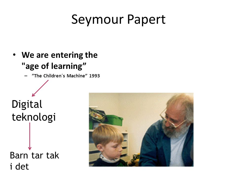 Seymour Papert We are entering the age of learning – The Children´s Machine 1993 Digital teknologi Barn tar tak i det