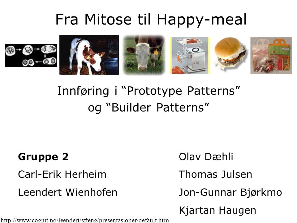 Fra Mitose til Happy-meal Innføring i Prototype Patterns og Builder Patterns Gruppe 2 Carl-Erik Herheim Leendert Wienhofen Olav Dæhli Thomas Julsen Jon-Gunnar Bjørkmo Kjartan Haugen http://www.cognit.no/leendert/sfteng/presentasjoner/default.htm