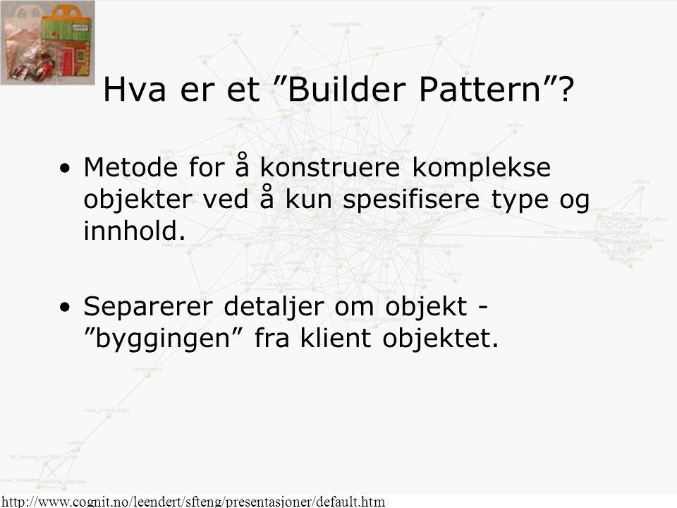 """Hva er et """"Builder Pattern""""? Metode for å konstruere komplekse objekter ved å kun spesifisere type og innhold. Separerer detaljer om objekt - """"bygging"""