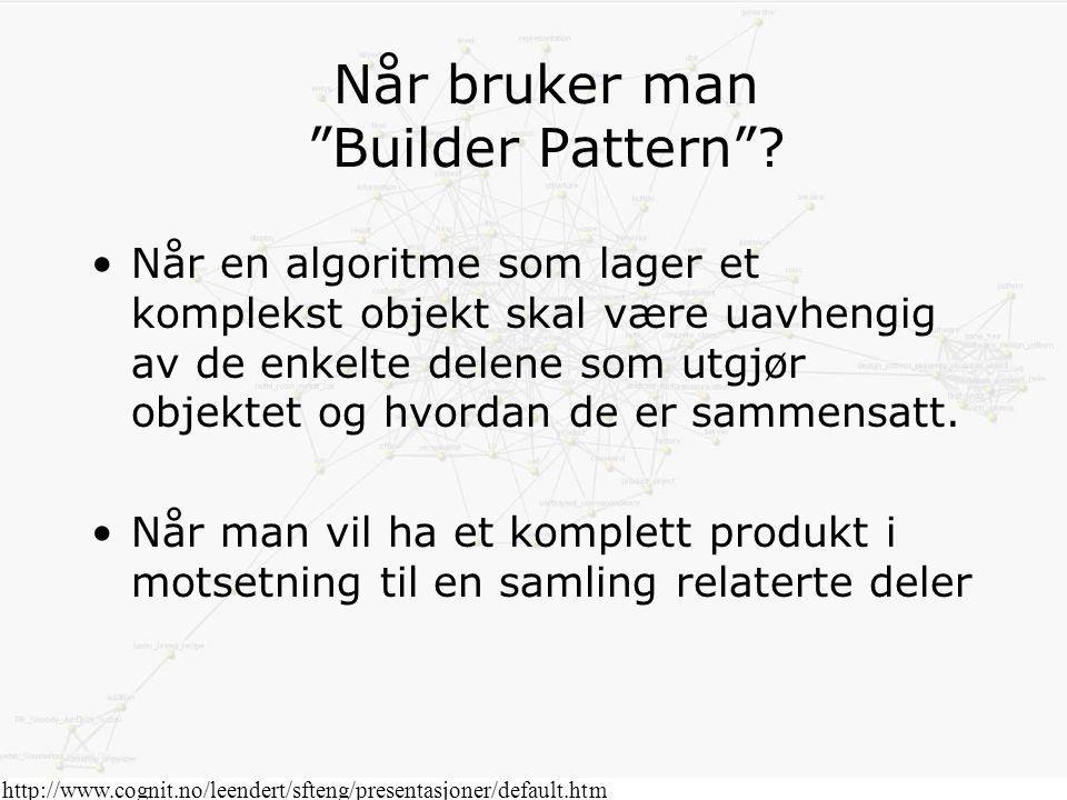 """http://www.cognit.no/leendert/sfteng/presentasjoner/default.htm Når bruker man """"Builder Pattern""""? Når en algoritme som lager et komplekst objekt skal"""