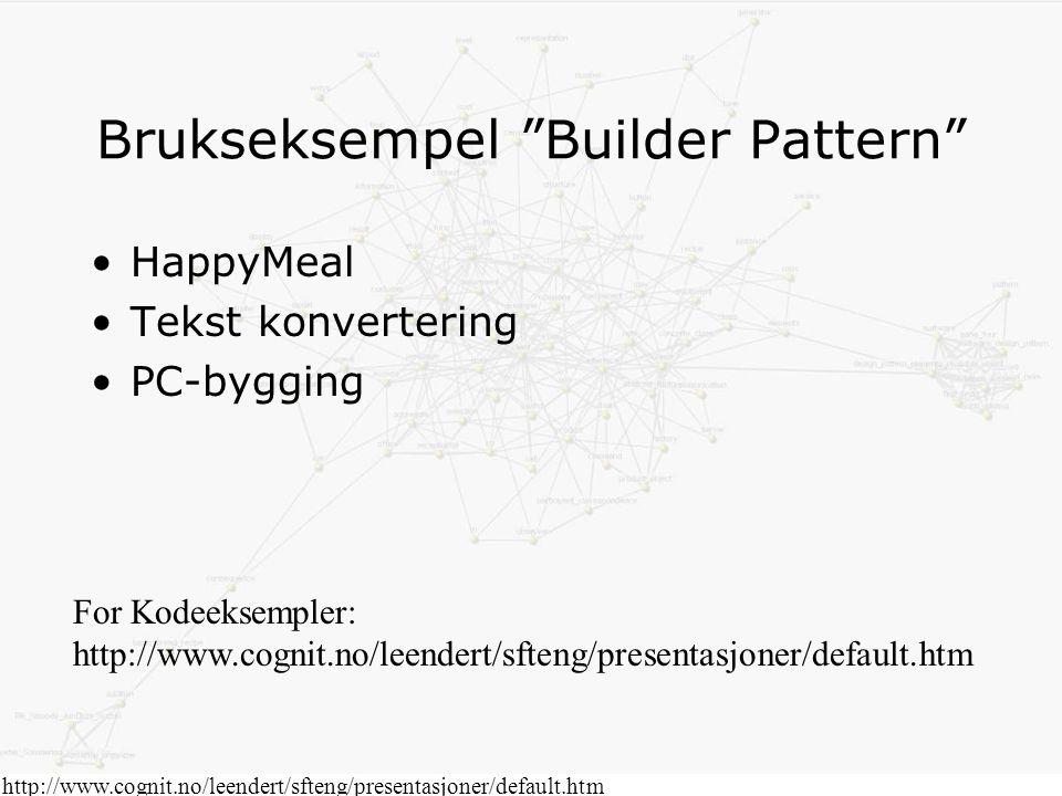 http://www.cognit.no/leendert/sfteng/presentasjoner/default.htm Brukseksempel Builder Pattern HappyMeal Tekst konvertering PC-bygging For Kodeeksempler: http://www.cognit.no/leendert/sfteng/presentasjoner/default.htm