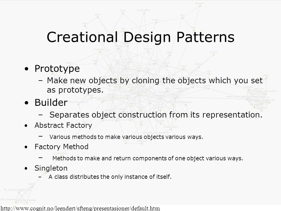 http://www.cognit.no/leendert/sfteng/presentasjoner/default.htm Creational Design Patterns Prototype –Make new objects by cloning the objects which you set as prototypes.