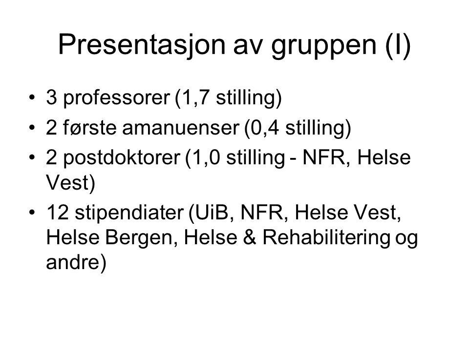 Presentasjon av gruppen (I) 3 professorer (1,7 stilling) 2 første amanuenser (0,4 stilling) 2 postdoktorer (1,0 stilling - NFR, Helse Vest) 12 stipend