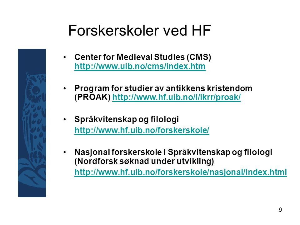 9 Forskerskoler ved HF Center for Medieval Studies (CMS) http://www.uib.no/cms/index.htm http://www.uib.no/cms/index.htm Program for studier av antikkens kristendom (PROAK) http://www.hf.uib.no/i/ikrr/proak/http://www.hf.uib.no/i/ikrr/proak/ Språkvitenskap og filologi http://www.hf.uib.no/forskerskole/ Nasjonal forskerskole i Språkvitenskap og filologi (Nordforsk søknad under utvikling) http://www.hf.uib.no/forskerskole/nasjonal/index.html