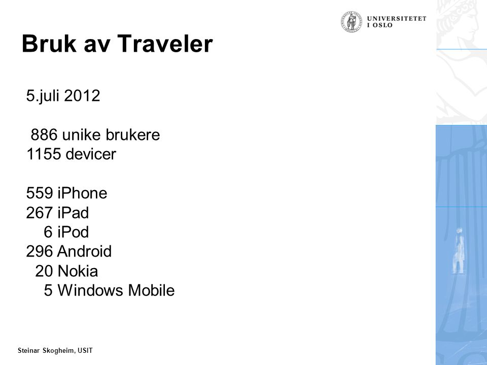 Steinar Skogheim, USIT Bruk av Traveler 5.juli 2012 886 unike brukere 1155 devicer 559 iPhone 267 iPad 6 iPod 296 Android 20 Nokia 5 Windows Mobile