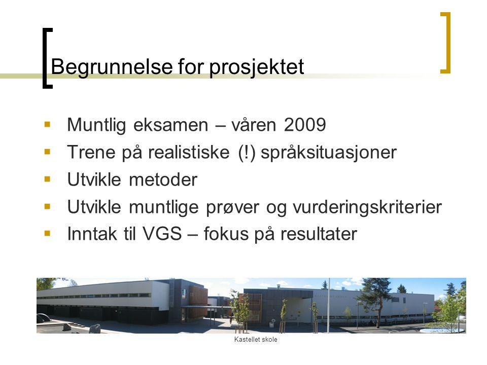 Kastellet skole Begrunnelse for prosjektet  Muntlig eksamen – våren 2009  Trene på realistiske (!) språksituasjoner  Utvikle metoder  Utvikle munt