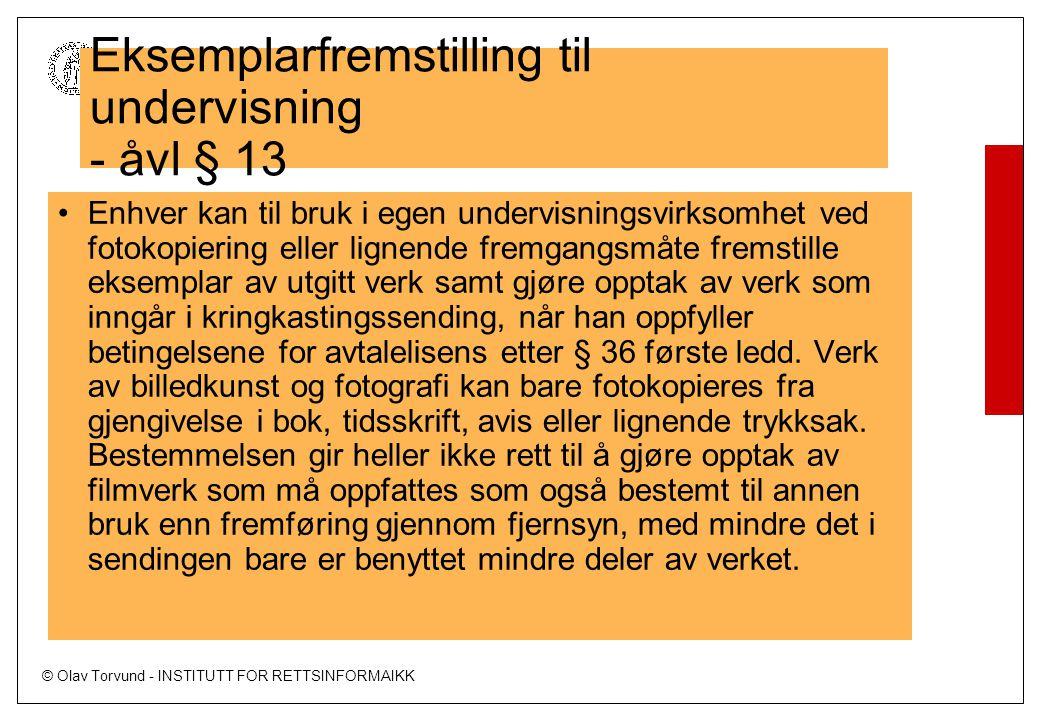 © Olav Torvund - INSTITUTT FOR RETTSINFORMAIKK UNIVERSITETET I OSLO Eksemplarfremstilling til undervisning - åvl § 13 Enhver kan til bruk i egen undervisningsvirksomhet ved fotokopiering eller lignende fremgangsmåte fremstille eksemplar av utgitt verk samt gjøre opptak av verk som inngår i kringkastingssending, når han oppfyller betingelsene for avtalelisens etter § 36 første ledd.