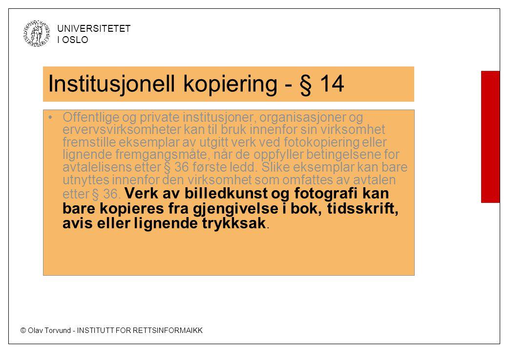 © Olav Torvund - INSTITUTT FOR RETTSINFORMAIKK UNIVERSITETET I OSLO Institusjonell kopiering - § 14 Offentlige og private institusjoner, organisasjoner og ervervsvirksomheter kan til bruk innenfor sin virksomhet fremstille eksemplar av utgitt verk ved fotokopiering eller lignende fremgangsmåte, når de oppfyller betingelsene for avtalelisens etter § 36 første ledd.