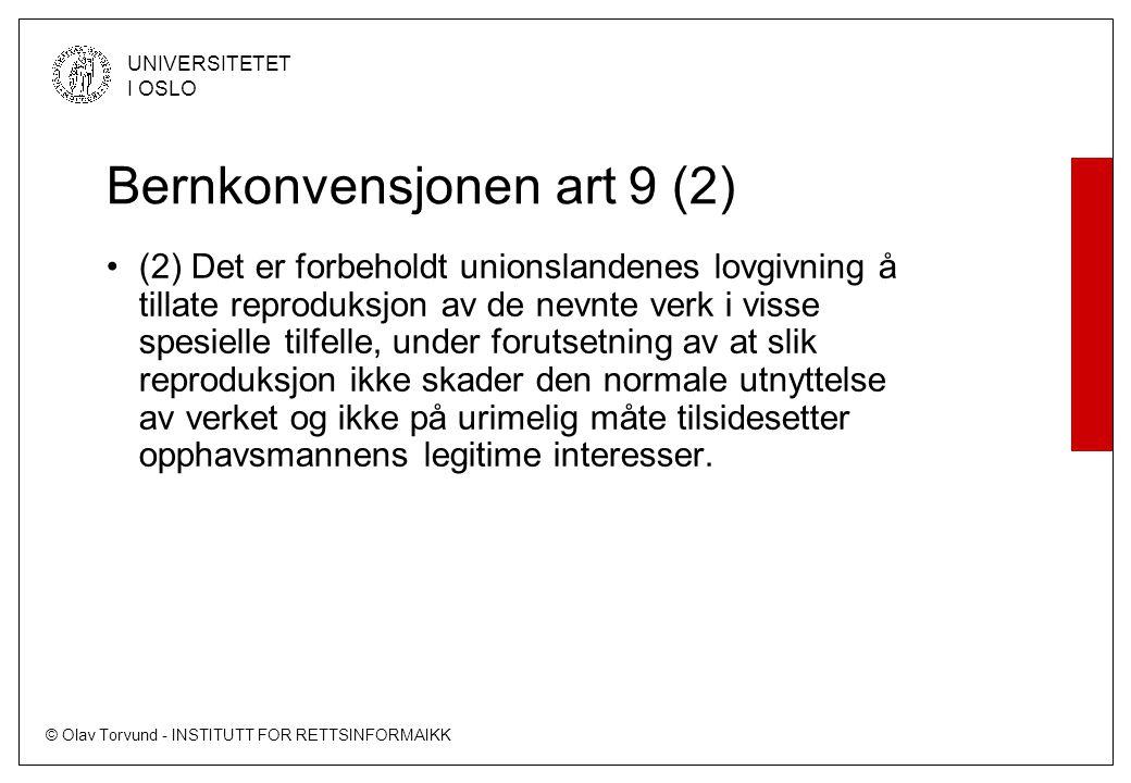 © Olav Torvund - INSTITUTT FOR RETTSINFORMAIKK UNIVERSITETET I OSLO Bernkonvensjonen art 9 (2) (2) Det er forbeholdt unionslandenes lovgivning å tillate reproduksjon av de nevnte verk i visse spesielle tilfelle, under forutsetning av at slik reproduksjon ikke skader den normale utnyttelse av verket og ikke på urimelig måte tilsidesetter opphavsmannens legitime interesser.
