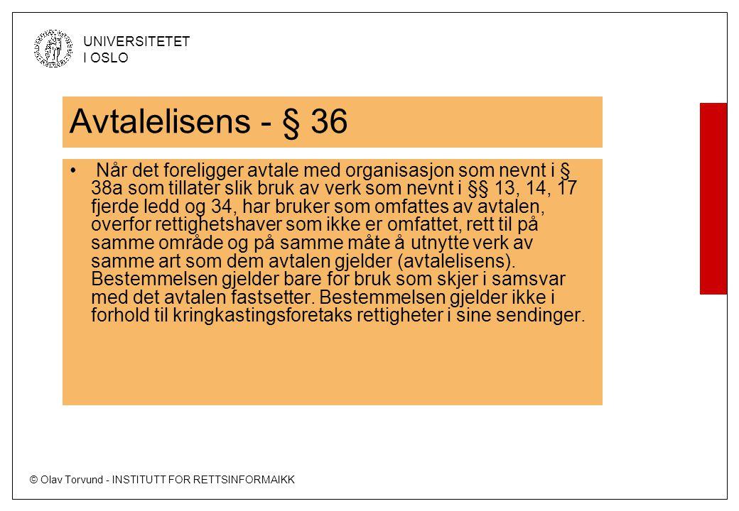 © Olav Torvund - INSTITUTT FOR RETTSINFORMAIKK UNIVERSITETET I OSLO Avtalelisens - § 36 Når det foreligger avtale med organisasjon som nevnt i § 38a som tillater slik bruk av verk som nevnt i §§ 13, 14, 17 fjerde ledd og 34, har bruker som omfattes av avtalen, overfor rettighetshaver som ikke er omfattet, rett til på samme område og på samme måte å utnytte verk av samme art som dem avtalen gjelder (avtalelisens).