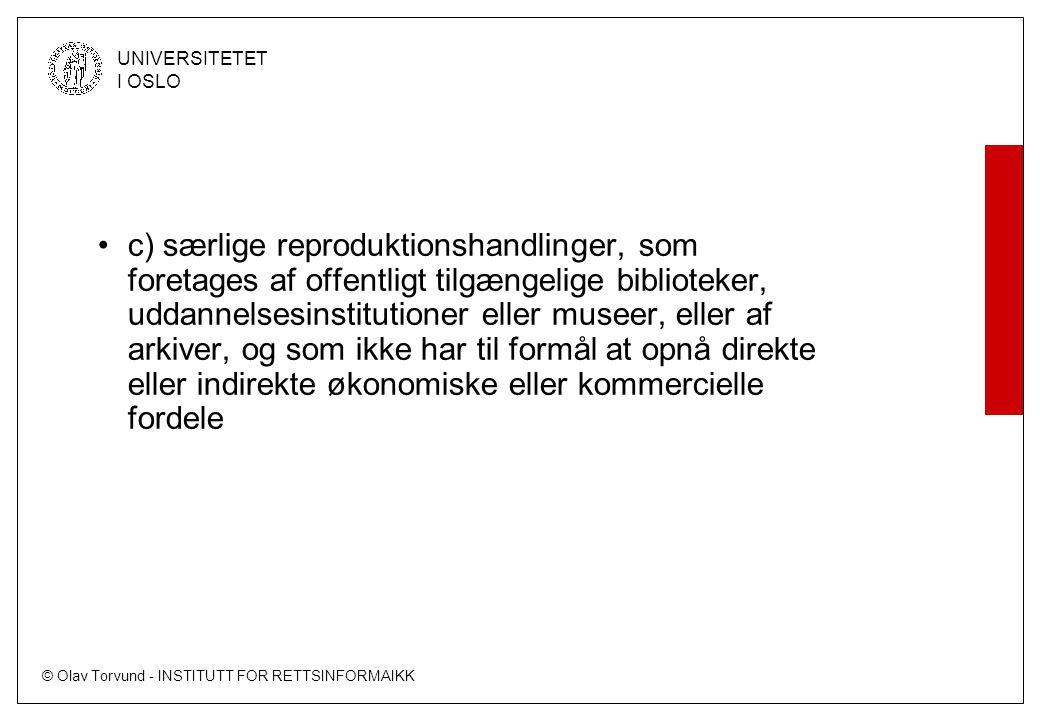 © Olav Torvund - INSTITUTT FOR RETTSINFORMAIKK UNIVERSITETET I OSLO c) særlige reproduktionshandlinger, som foretages af offentligt tilgængelige biblioteker, uddannelsesinstitutioner eller museer, eller af arkiver, og som ikke har til formål at opnå direkte eller indirekte økonomiske eller kommercielle fordele