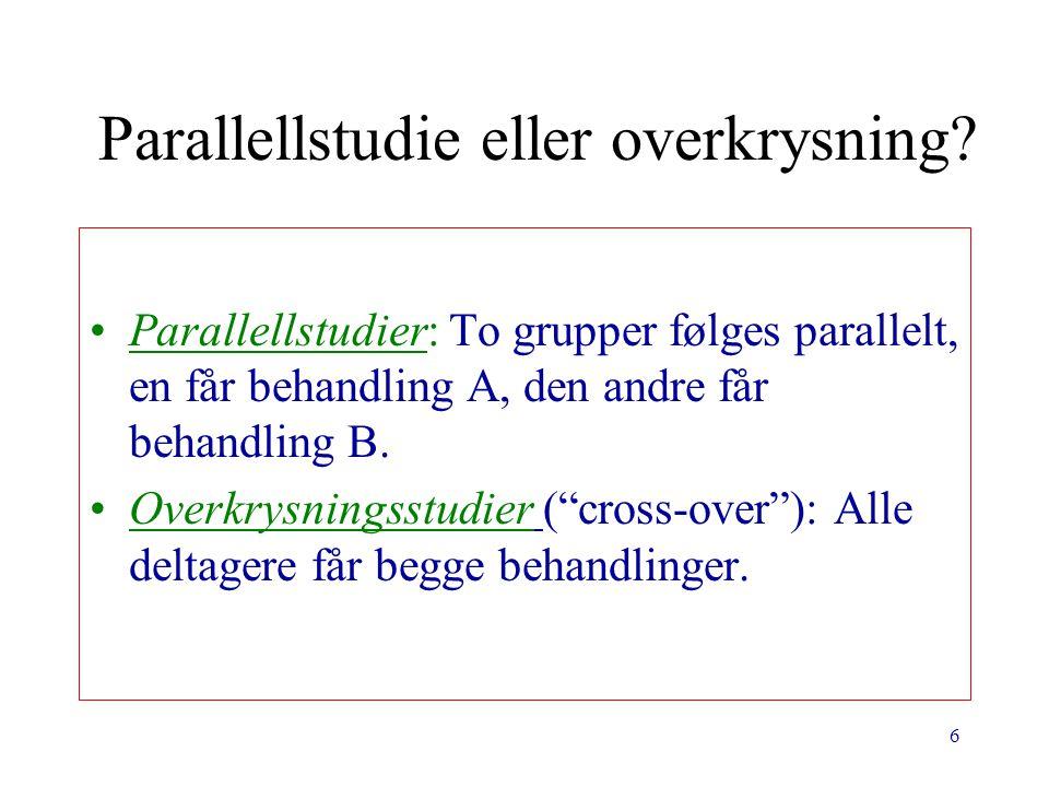6 Parallellstudie eller overkrysning? Parallellstudier: To grupper følges parallelt, en får behandling A, den andre får behandling B. Overkrysningsstu