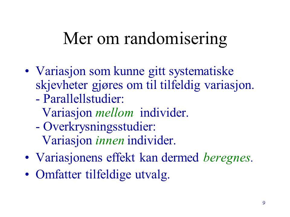 9 Mer om randomisering Variasjon som kunne gitt systematiske skjevheter gjøres om til tilfeldig variasjon. - Parallellstudier: Variasjon mellom indivi