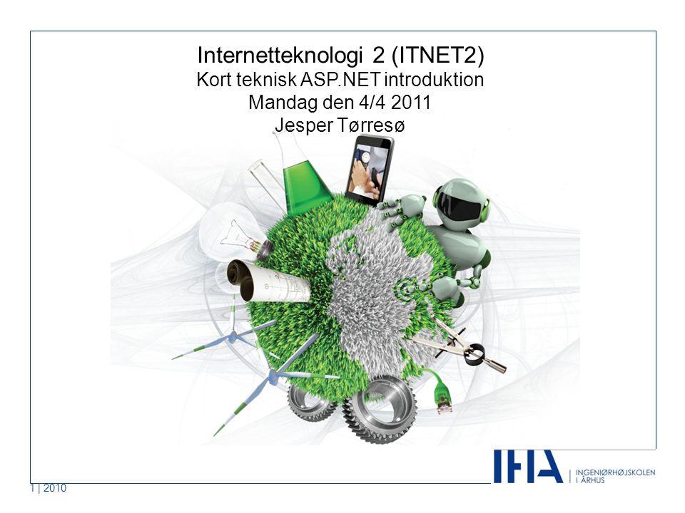 1 | 2010 Internetteknologi 2 (ITNET2) Kort teknisk ASP.NET introduktion Mandag den 4/4 2011 Jesper Tørresø