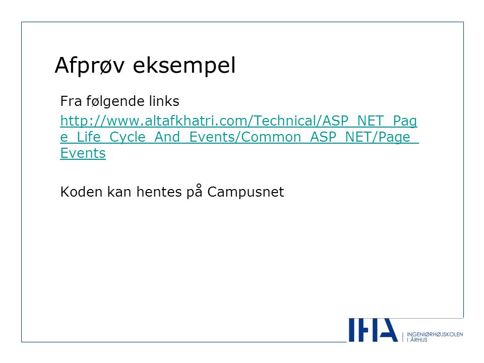 Afprøv eksempel Fra følgende links http://www.altafkhatri.com/Technical/ASP_NET_Pag e_Life_Cycle_And_Events/Common_ASP_NET/Page_ Events Koden kan hentes på Campusnet