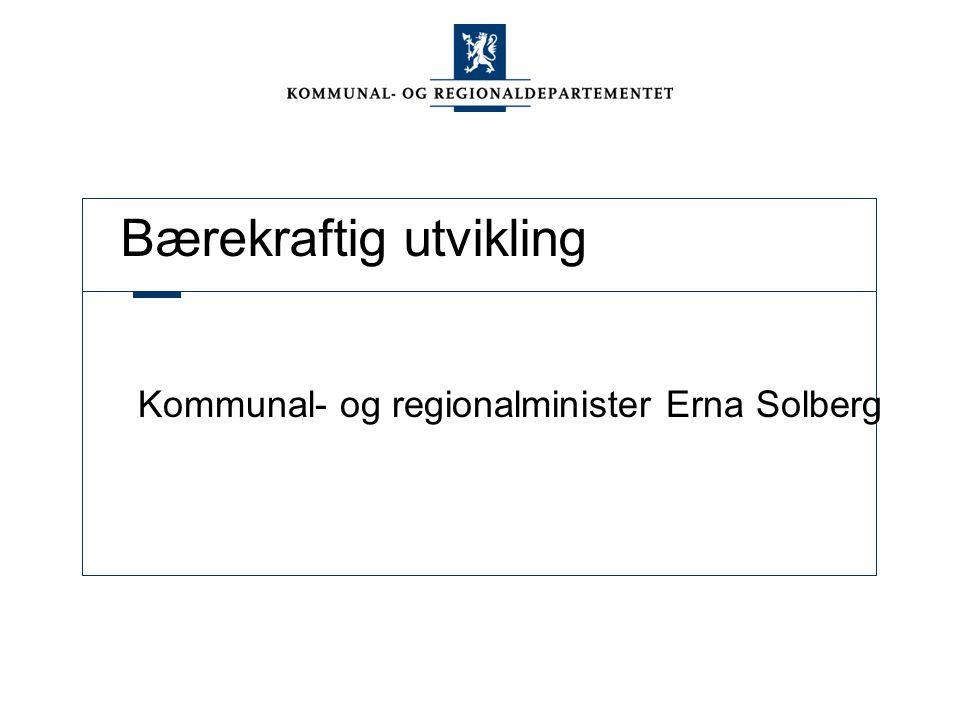 Bærekraftig utvikling Kommunal- og regionalminister Erna Solberg