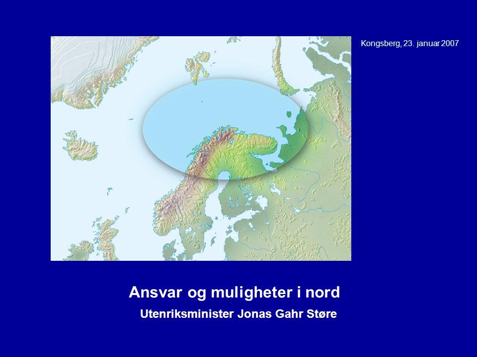 Kongsberg, 23. januar 2007 Utenriksminister Jonas Gahr Støre Ansvar og muligheter i nord