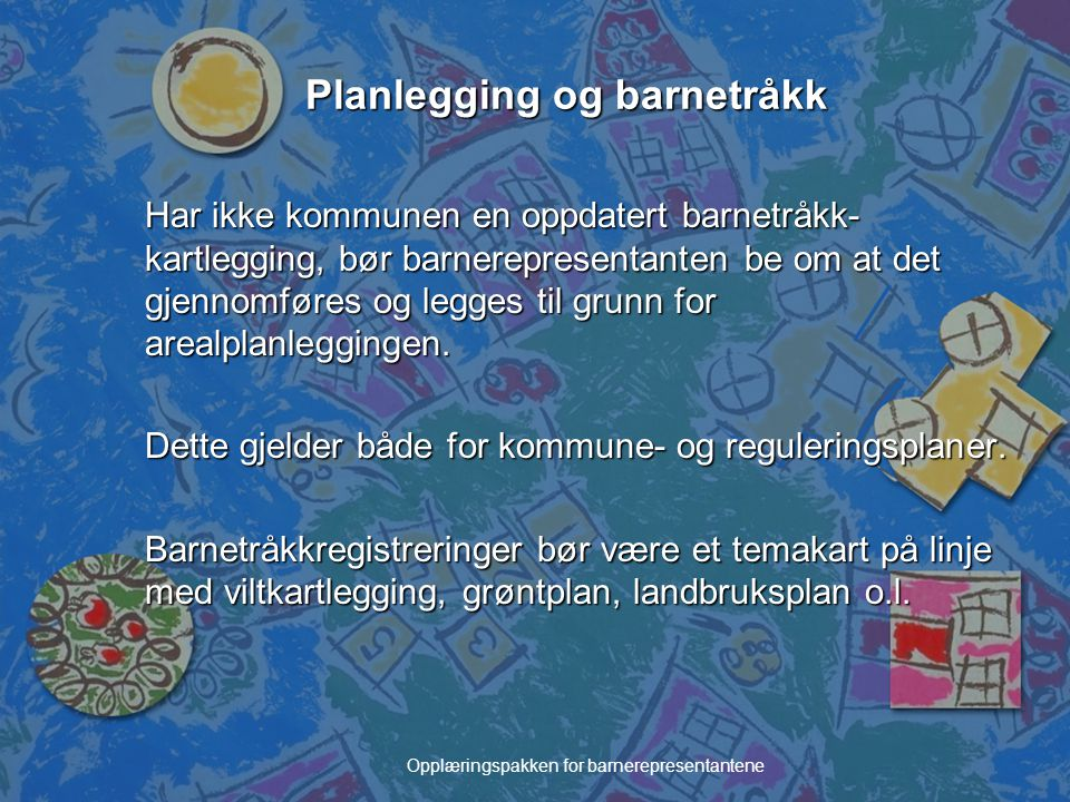 Opplæringspakken for barnerepresentantene Planlegging og barnetråkk Har ikke kommunen en oppdatert barnetråkk- kartlegging, bør barnerepresentanten be