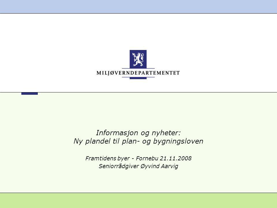Informasjon og nyheter: Ny plandel til plan- og bygningsloven Framtidens byer - Fornebu 21.11.2008 Seniorrådgiver Øyvind Aarvig