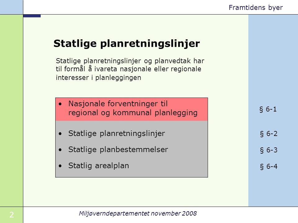 2 Miljøverndepartementet november 2008 Framtidens byer Statlige planretningslinjer Statlige planbestemmelser Statlig arealplan Nasjonale forventninger til regional og kommunal planlegging Statlige planretningslinjer og planvedtak har til formål å ivareta nasjonale eller regionale interesser i planleggingen § 6-1 § 6-2 § 6-3 § 6-4