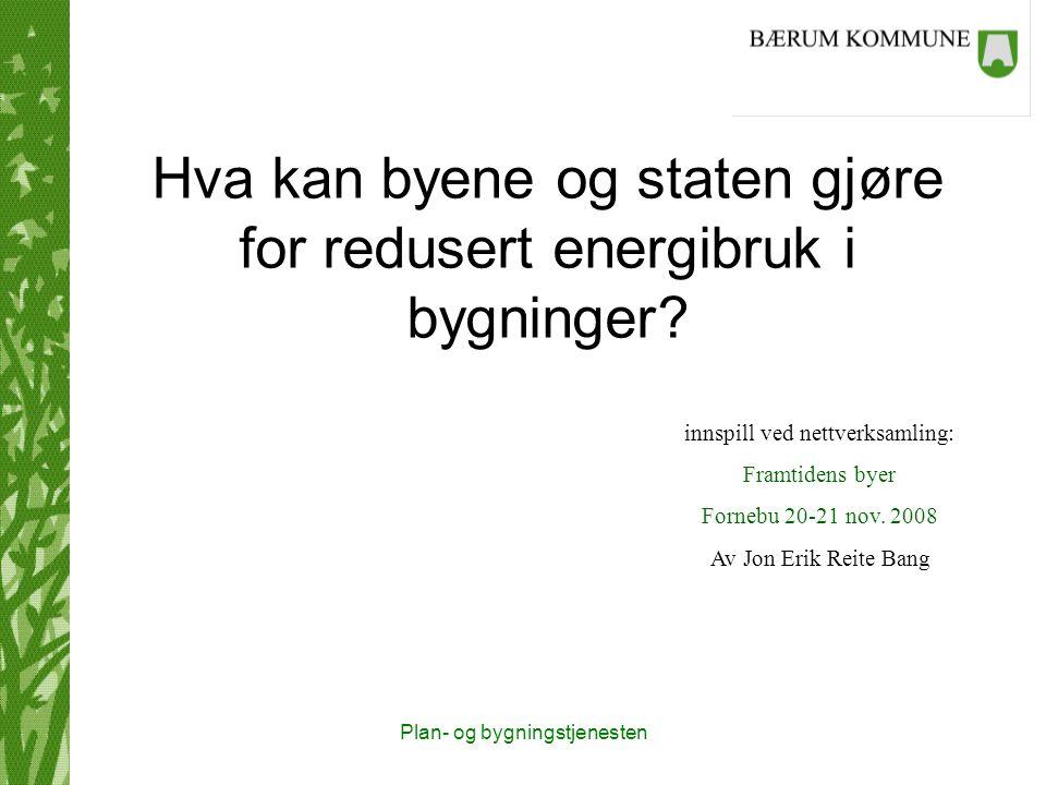 Plan- og bygningstjenesten Hva kan byene og staten gjøre for redusert energibruk i bygninger? innspill ved nettverksamling: Framtidens byer Fornebu 20
