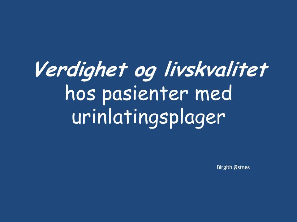 Verdighet og livskvalitet hos pasienter med urinlatingsplager Birgith Østnes
