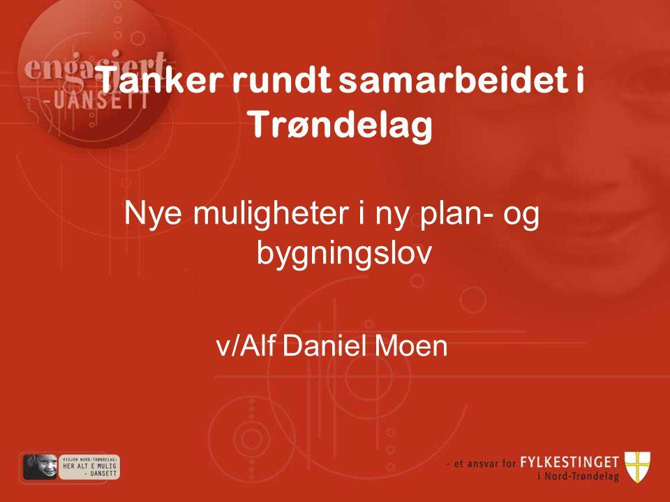 Tanker rundt samarbeidet i Trøndelag Nye muligheter i ny plan- og bygningslov v/Alf Daniel Moen