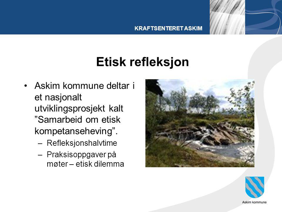 """KRAFTSENTERET ASKIM Etisk refleksjon Askim kommune deltar i et nasjonalt utviklingsprosjekt kalt """"Samarbeid om etisk kompetanseheving"""". –Refleksjonsha"""