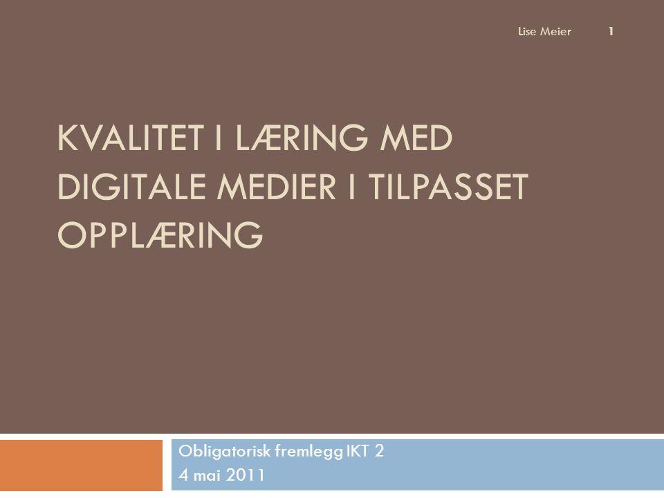 KVALITET I LÆRING MED DIGITALE MEDIER I TILPASSET OPPLÆRING Obligatorisk fremlegg IKT 2 4 mai 2011 Lise Meier 1