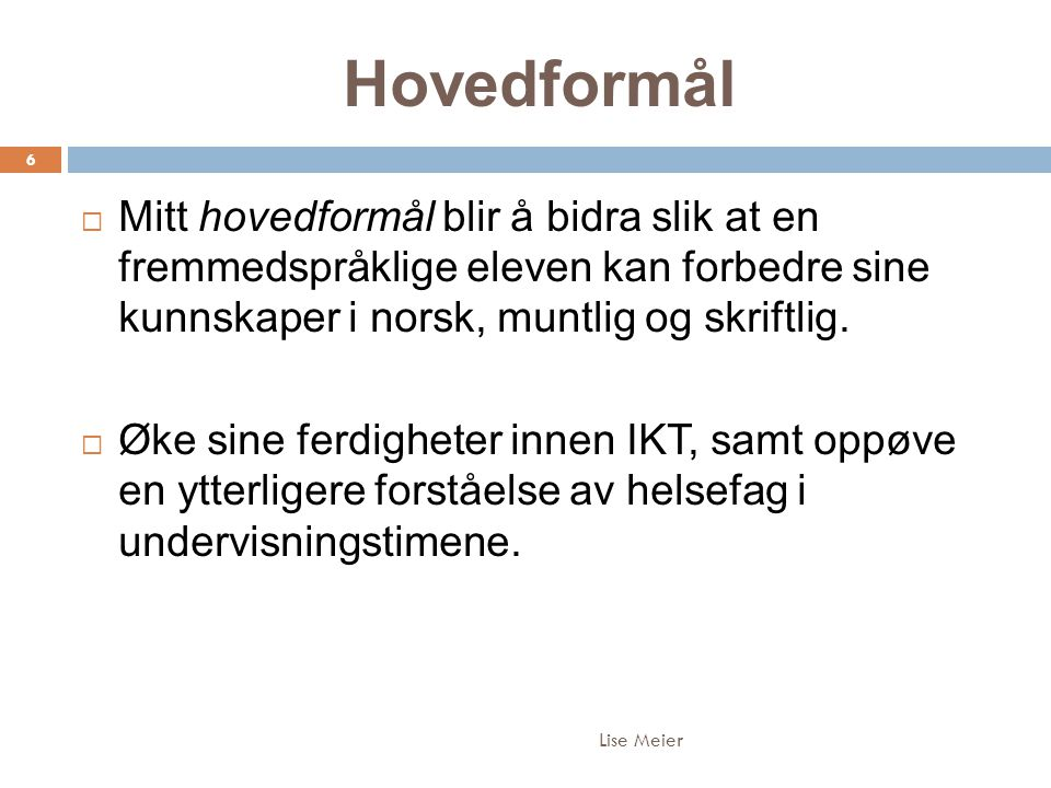 Hovedformål Lise Meier 6  Mitt hovedformål blir å bidra slik at en fremmedspråklige eleven kan forbedre sine kunnskaper i norsk, muntlig og skriftlig.