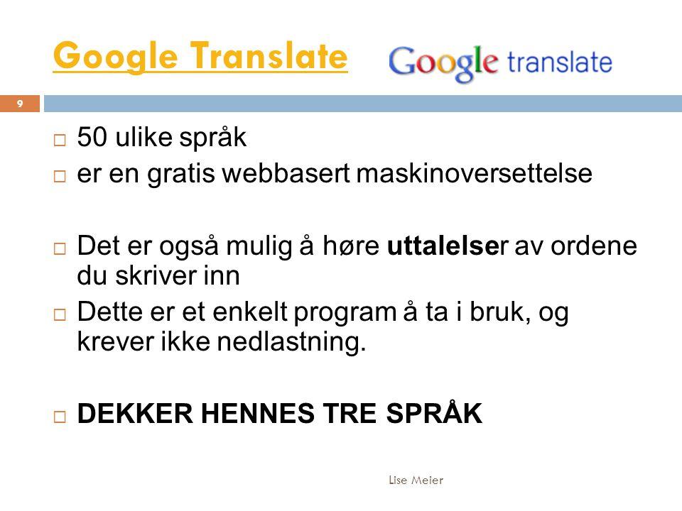 Google Translate Lise Meier 9  50 ulike språk  er en gratis webbasert maskinoversettelse  Det er også mulig å høre uttalelser av ordene du skriver inn  Dette er et enkelt program å ta i bruk, og krever ikke nedlastning.