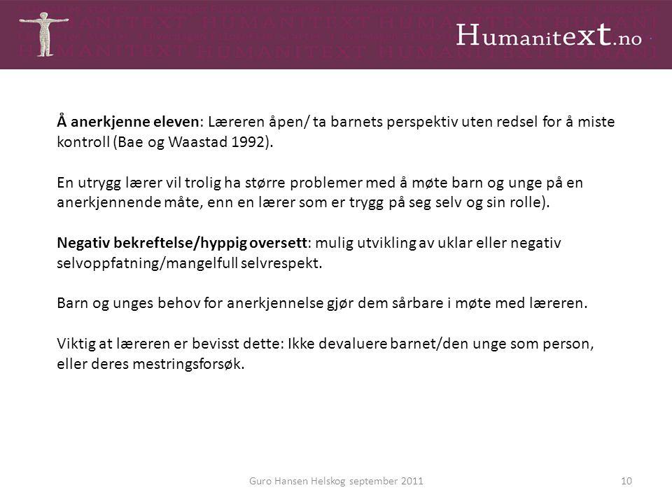 Guro Hansen Helskog september 201110 Å anerkjenne eleven: Læreren åpen/ ta barnets perspektiv uten redsel for å miste kontroll (Bae og Waastad 1992).
