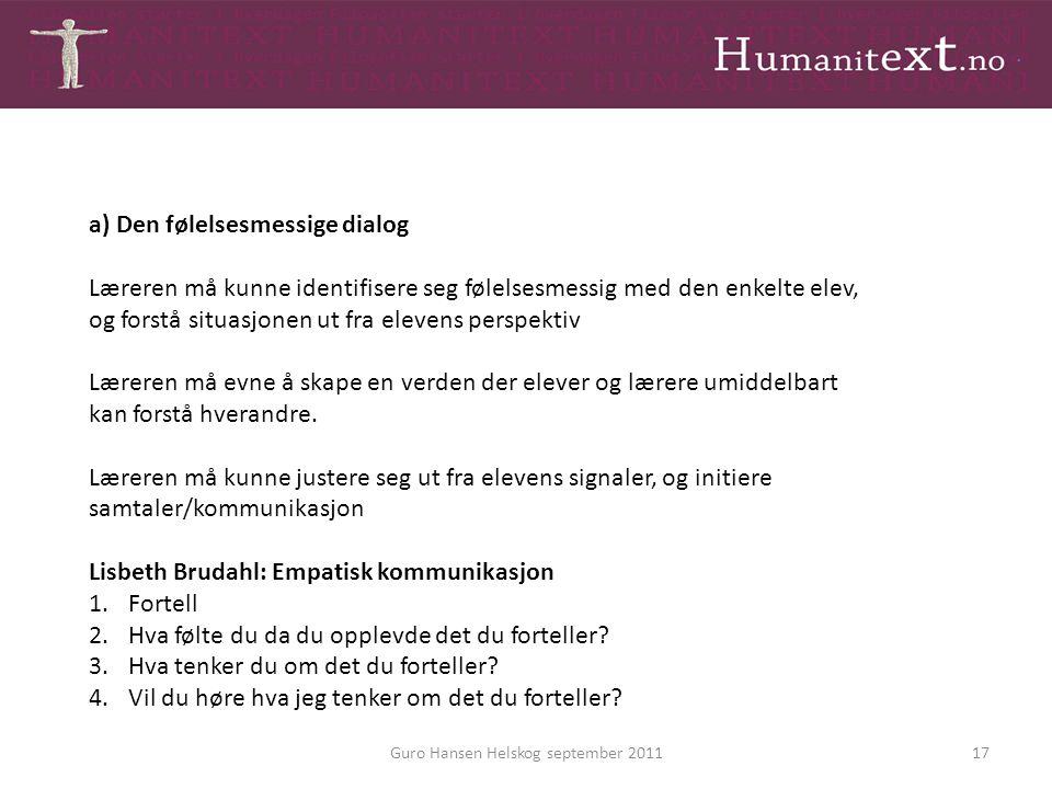 Guro Hansen Helskog september 201117 a) Den følelsesmessige dialog Læreren må kunne identifisere seg følelsesmessig med den enkelte elev, og forstå si