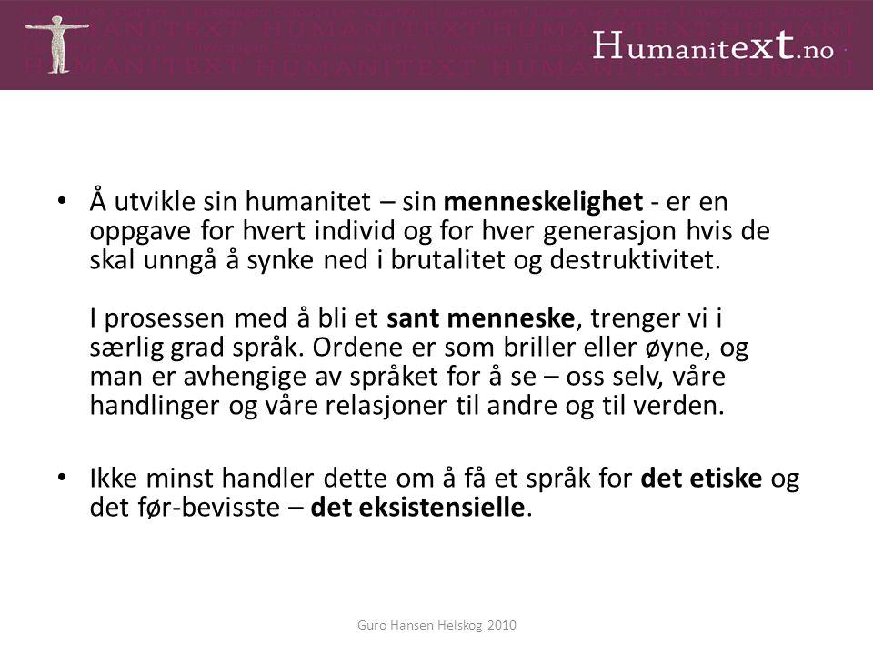 Guro Hansen Helskog 2010 Å utvikle sin humanitet – sin menneskelighet - er en oppgave for hvert individ og for hver generasjon hvis de skal unngå å sy