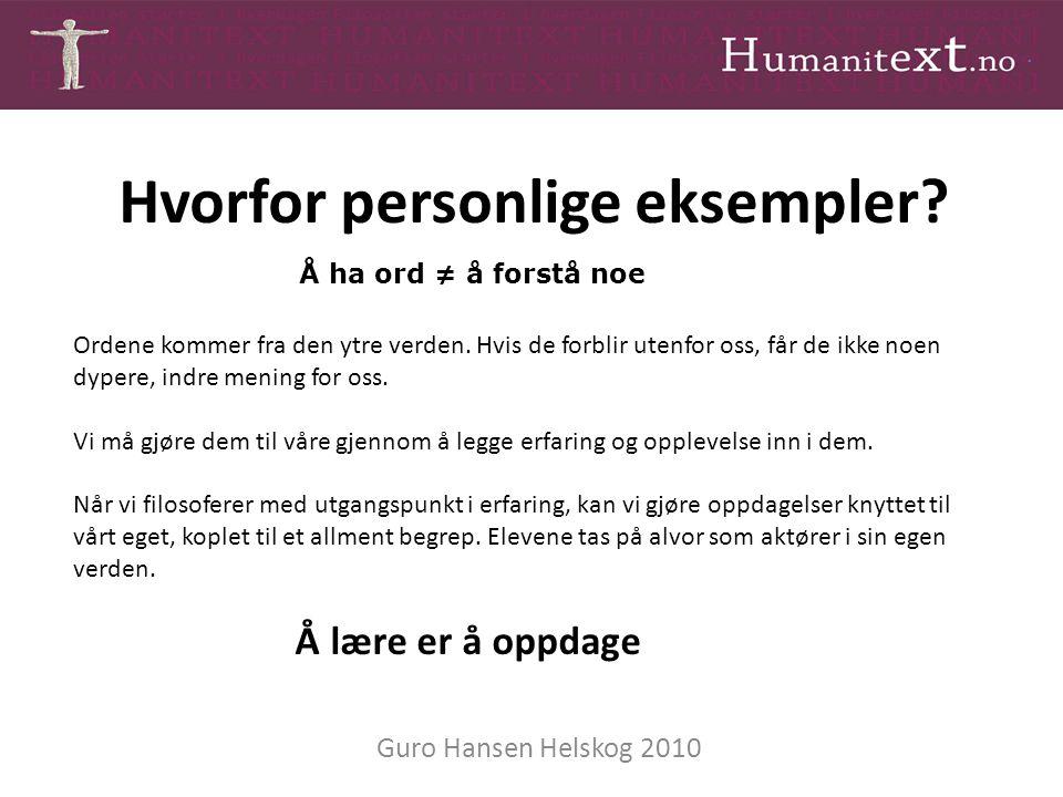 Hvorfor personlige eksempler? Guro Hansen Helskog 2010 Ordene kommer fra den ytre verden. Hvis de forblir utenfor oss, får de ikke noen dypere, indre