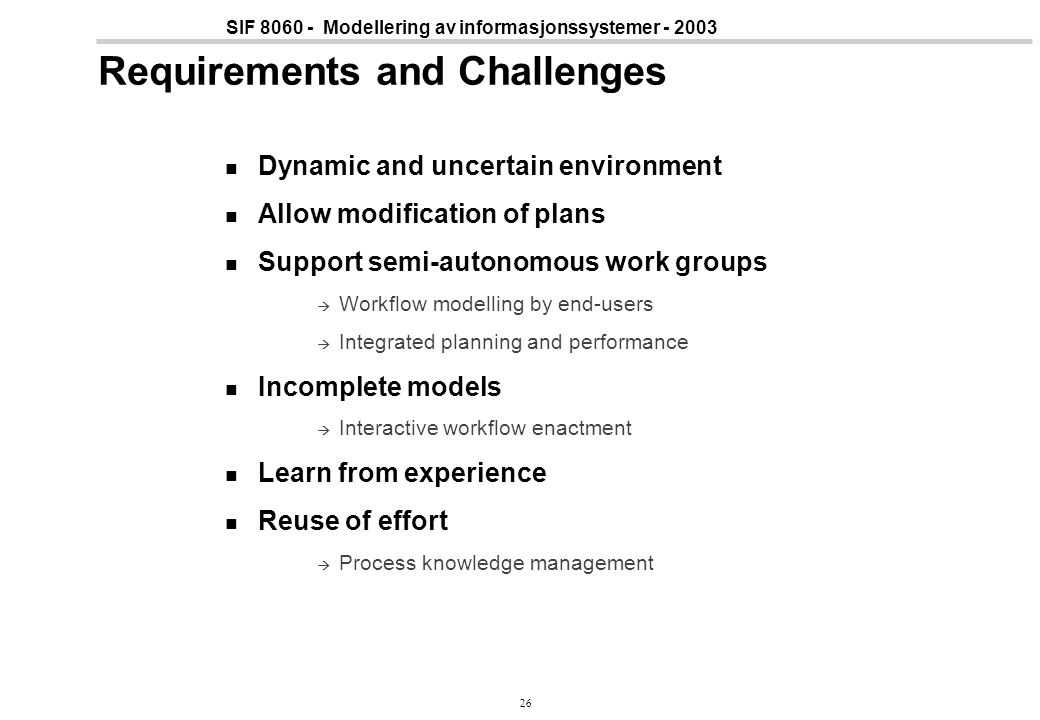 26 SIF 8060 - Modellering av informasjonssystemer - 2003 Requirements and Challenges Dynamic and uncertain environment Allow modification of plans Support semi-autonomous work groups  Workflow modelling by end-users  Integrated planning and performance Incomplete models  Interactive workflow enactment Learn from experience Reuse of effort  Process knowledge management
