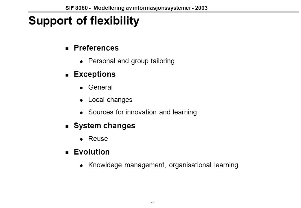 27 SIF 8060 - Modellering av informasjonssystemer - 2003 Support of flexibility Preferences Personal and group tailoring Exceptions General Local changes Sources for innovation and learning System changes Reuse Evolution Knowldege management, organisational learning