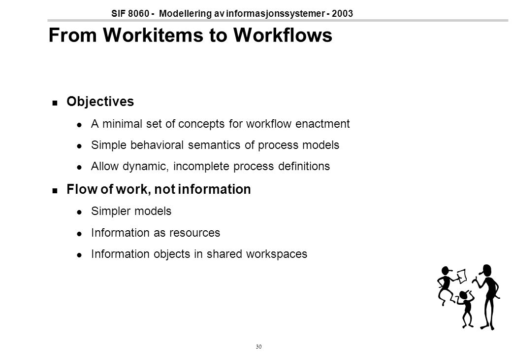 30 SIF 8060 - Modellering av informasjonssystemer - 2003 From Workitems to Workflows Objectives A minimal set of concepts for workflow enactment Simpl