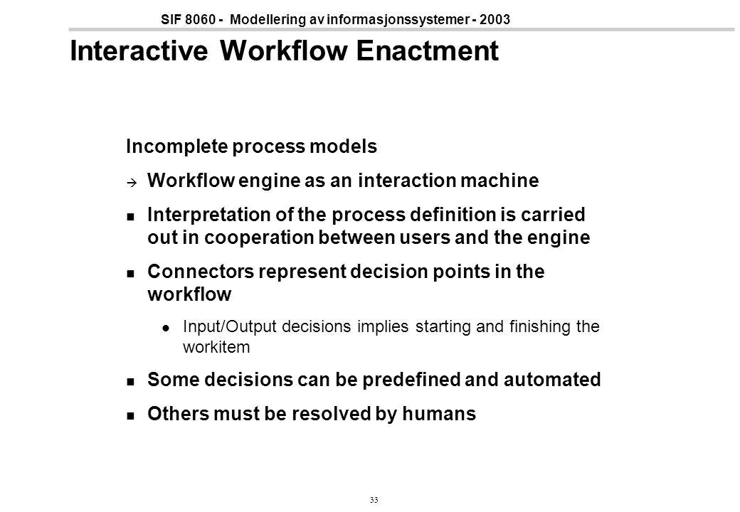 33 SIF 8060 - Modellering av informasjonssystemer - 2003 Interactive Workflow Enactment Incomplete process models  Workflow engine as an interaction